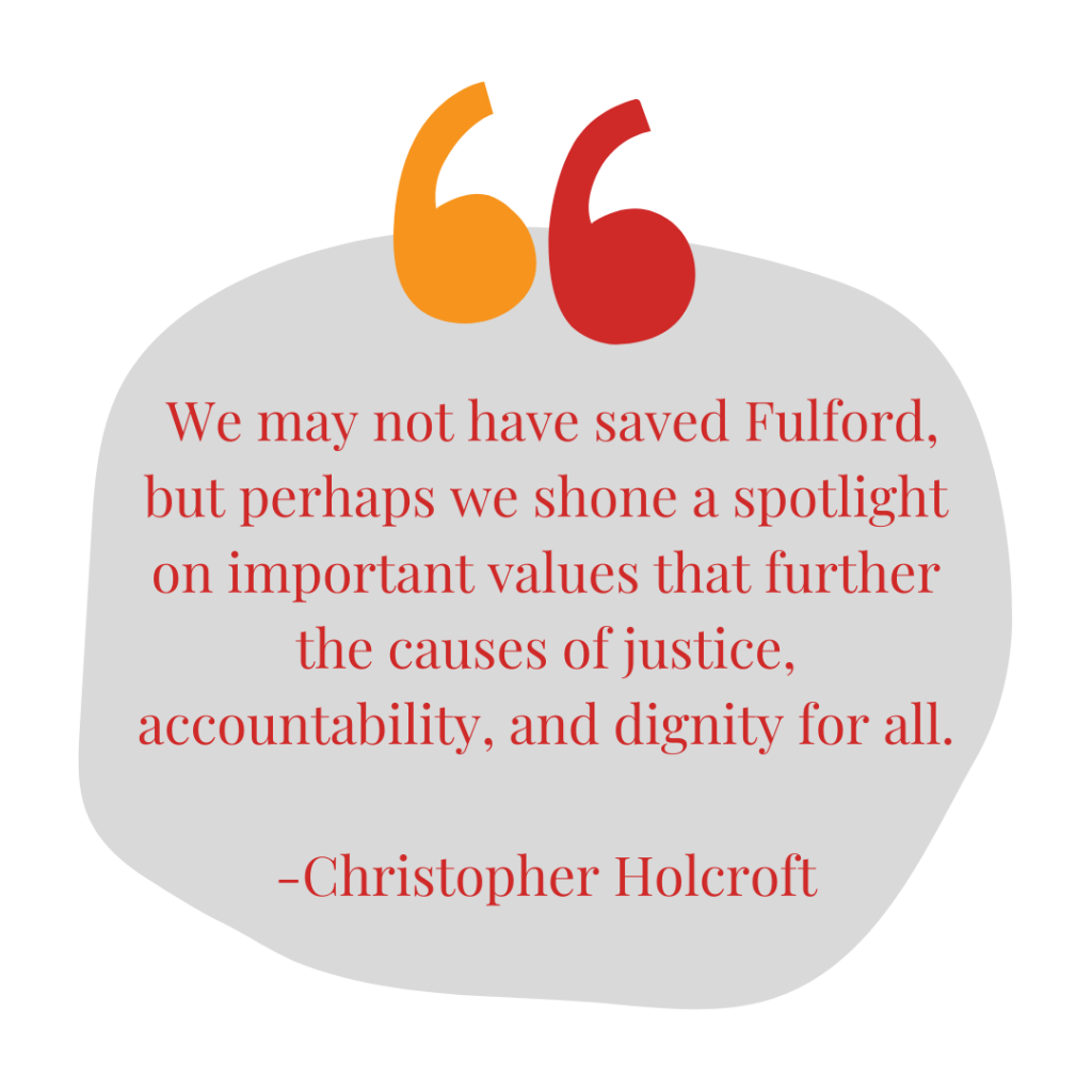 Speech bubble reads: We may not have saved Fulford, but perhaps we shone a spotlight on important values that further the causes of justice, accountability, and dignity for all. - Christopher Holcroft